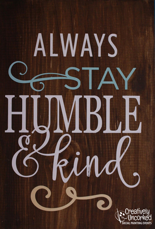 Always Stay Humble & Kind at Creatively Uncorked https://creativelyuncorked.com/